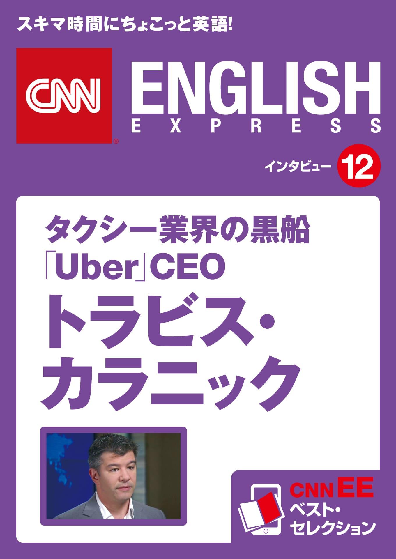 [音声DL付き]タクシー業界の黒船 「Uber」CEO  トラビス・カラニック(CNNEE ベスト・セレクション インタビュー12)